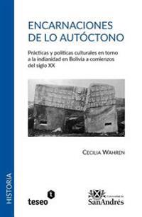 Encarnaciones de Lo Autoctono: Practicas y Politicas Culturales En Torno a la Indianidad En Bolivia a Comienzos del Siglo XX