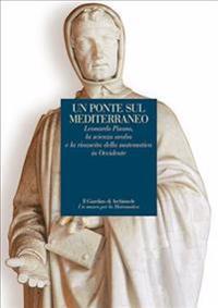 Un Ponte Sul Mediterraneo: Leonardo Pisano, La Scienza Araba E La Rinascita Della Matematica in Occidente