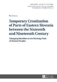 Temporary Croatization of Parts of Eastern Slovenia Between the Sixteenth and Nineteenth Century: Changing Identities at the Meeting Point of Related