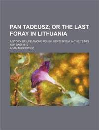 Pan Tadeusz; Or the Last Foray in Lithuania. a Story of Life Among Polish Gentlefolk in the Years 1811 and 1812