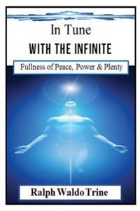 In Tune with the Infinite (Illustrated): Ralph Waldo Trine's Self-Help Classic That Helped Shape Books Such Such as the Secret & the Law of Attraction
