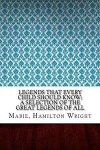 Legends That Every Child Should Know; A Selection of the Great Legends of All