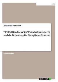 Willful Blindness Im Wirtschaftsstrafrecht Und Die Bedeutung Fur Compliance-Systeme