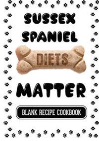 Sussex Spaniel Diets Matter: Healthy Homemade Dog Food, Blank Recipe Cookbook, 7 X 10, 100 Blank Recipe Pages