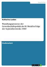 Wandlungsprozesse Der Gewerkschaftspolitik Der Ig Metall in Folge Der Septemberstreiks 1969
