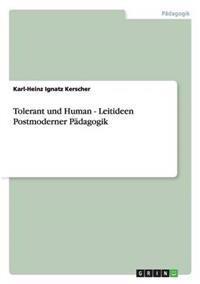 Tolerant Und Human - Leitideen Postmoderner Padagogik