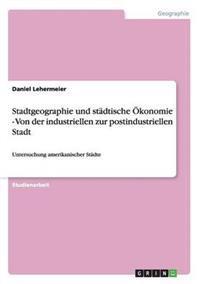 Stadtgeographie Und Stadtische Okonomie - Von Der Industriellen Zur Postindustriellen Stadt