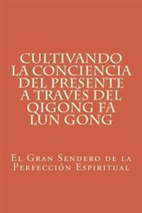 Cultivando La Conciencia del Presente a Traves del Qigong Fa Lun Gong: El Gran Sendero de la Perfeccion Espiritual