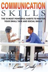 Communication Skills: The 10 Most Powerful Habits to Master Your Small Talk and Social Skills