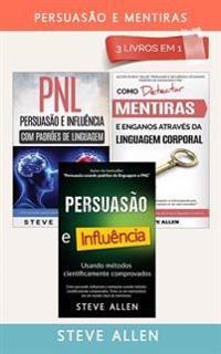 Persuasao E Mentiras 3 Livros Em 1: Persuasao Usando Metodos Cientificamente Comprobados + Persuasao Usando Padroes de Linguagem E Tecnicas de Pnl +Co