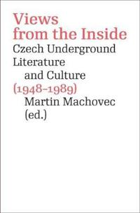 Views from the Inside: Czech Underground Literature and Culture (1948-1989)