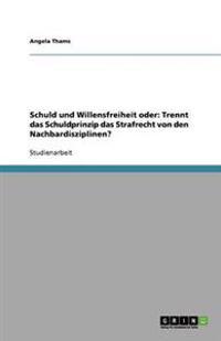 Schuld Und Willensfreiheit Oder: Trennt Das Schuldprinzip Das Strafrecht Von Den Nachbardisziplinen?