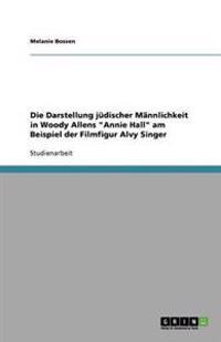 Die Darstellung Judischer Mannlichkeit in Woody Allens 'Annie Hall' Am Beispiel Der Filmfigur Alvy Singer