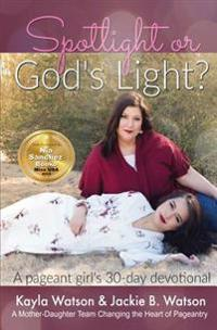 Spotlight or God's Light: Pageant a Girl's 30 Day Devotional: Living for God in an Industry That Is Living for Itself