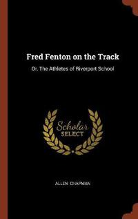 Fred Fenton on the Track: Or, the Athletes of Riverport School