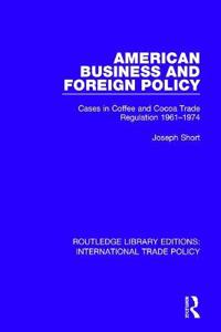 American Business and Foreign Policy: Cases in Coffee and Cocoa Trade Regulation 1961-1974