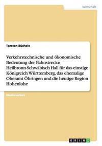Bedeutung Der Bahnstrecke Heilbronn-Schwabisch Hall Fur Das Einstige Konigreich Wurttemberg, Das Ehemalige Oberamt Ohringen Und Die Heutige Region Hohenlohe