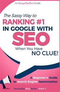 Seo - The Sassy Way of Ranking #1 in Google - When You Have No Clue!: Beginner's Guide to Search Engine Optimization and Internet Marketing