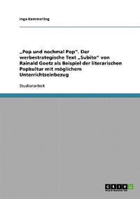 """""""Pop Und Nochmal Pop. Der Werbestrategische Text """"Subito Von Rainald Goetz ALS Beispiel Der Literarischen Popkultur Mit Moglichem Unterrichtseinbezug"""