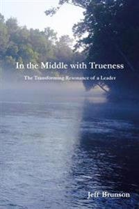 In the Middle with Trueness: The Transforming Resonance of a Leader
