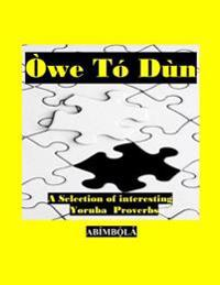 Owe to Dun: A Selection of Interesting Yoruba Proverbs