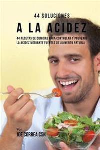 44 Soluciones a la Acidez: 44 Recetas de Comidas Para Controlar y Prevenir La Acidez Mediante Fuentes de Alimento Natural