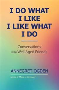 I Do What I Like - I Like What I Do: Conversations with Well Aged Friends