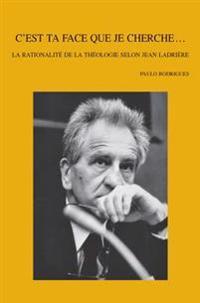 C'Est Ta Face Que Je Cherche...: La Rationalite de la Theologie Selon Jean Ladriere