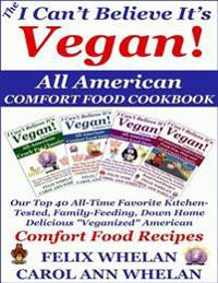 I Can't Believe It's Vegan! All American Comfort Food Cookbook: Our Top 40 All-Time Favorite Kitchen-Tested, Family-Feeding, Down Home Delicious &quote;Veganized&quote; American Comfort Food Recipes