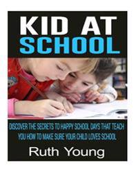 Kids at School: Discover the Secrets to Happy School Days That Teach You How to Make Sure Your Child Loves School