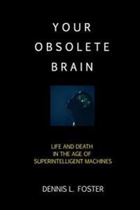 Your Obsolete Brain: Life and Death in the Age of Superintelligent Machines