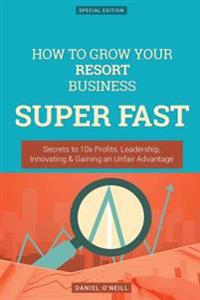How to Grow Your Resort Business Super Fast: Secrets to 10x Profits, Leadership, Innovation & Gaining an Unfair Advantage