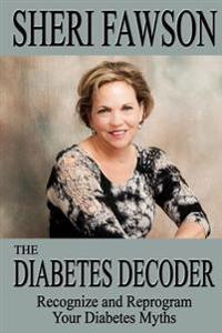 The Diabetes Decoder: Recognize and Reprogram Your Diabetes Myths