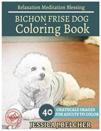 Bichon Frise Coloring Book for Adults Relaxation Meditation Blessing: Sketches Coloring Book 40 Grayscale Images