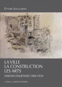 La Ville, La Construction, Les Arts: Visions Italiennes 1909-1939