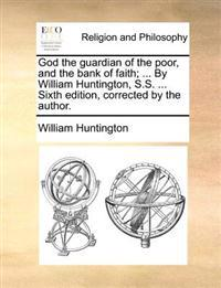 God the Guardian of the Poor, and the Bank of Faith; ... by William Huntington, S.S. ... Sixth Edition, Corrected by the Author