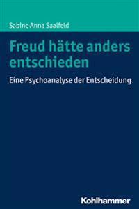 Freud Hatte Anders Entschieden: Eine Psychoanalyse Der Entscheidung