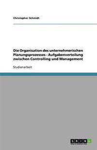 Die Organisation Des Unternehmerischen Planungsprozesses - Aufgabenverteilung Zwischen Controlling Und Management