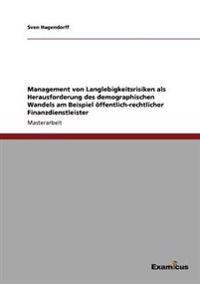 Management Von Langlebigkeitsrisiken ALS Herausforderung Des Demographischen Wandels Am Beispiel Offentlich-Rechtlicher Finanzdienstleister