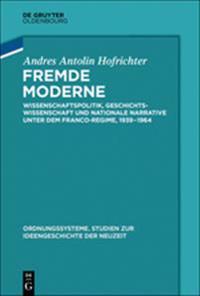 Fremde Moderne: Wissenschaftspolitik, Geschichtswissenschaft Und Nationale Narrative Unter Dem Franco-Regime, 1939-1964