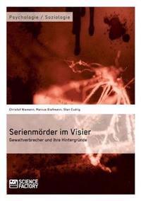 Serienmorder Im Visier. Gewaltverbrecher Und Ihre Hintergrunde