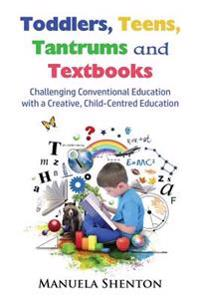 Toddlers, Teens, Tantrums and Textbooks: Challenging Conventional Education with a Creative, Child-Centred Education