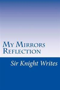 Sir Knight Writes: My Mirrors Reflection