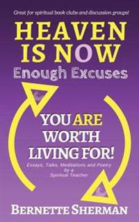 Heaven Is Now: Enough Excuses. You Are Worth Living For!