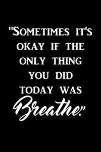 Sometimes It's Okay If the Only Thing You Did Today Was Breathe.: Motivate & Inspire Writing Journal Lined, Diary, Notebook for Men & Women