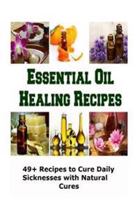 Essential Oil Healing Recipes: 49+ Recipes to Cure Daily Sicknesses with Natural