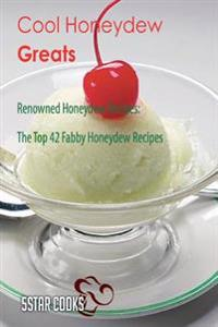 Cool Honeydew Greats: Renowned Honeydew Recipes, the Top 42 Fabby Honeydew Recipes