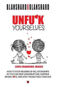 Unfu*k Yourselves: The Life-Changing Magic of How to Stop Messing Up Relationships So You Can Skip Arguments, Be Happier, Spark Love, and