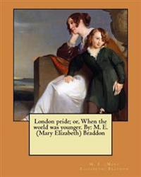 London Pride; Or, When the World Was Younger. by: M. E. (Mary Elizabeth) Braddon