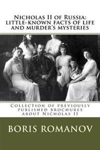 Nicholas II of Russia: Little-Known Facts of Life and Murder's Mysteries: Collection of Previously Published Brochures about Nicholas II